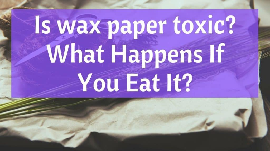 Is Wax Paper Toxic What Happens If You Eat It