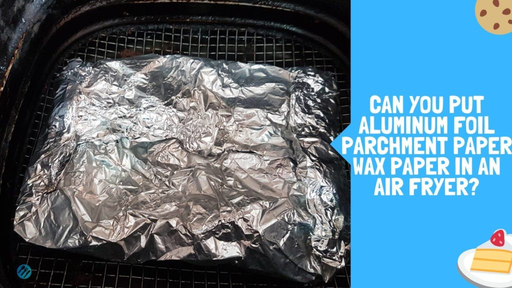 Can You Put Aluminum Foil, Parchment Paper, Wax Paper In An Air Fryer Blog Thumbnail