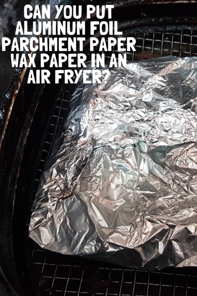 Can You Put Aluminum Foil, Parchment Paper, Wax Paper In An Air Fryer Pin